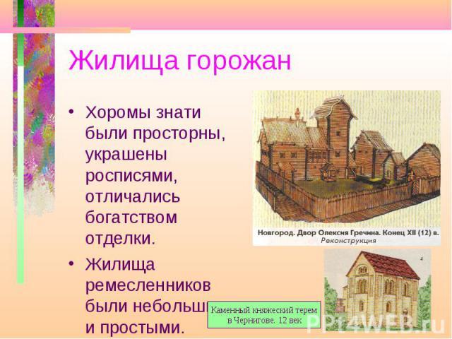 Жилища горожан Хоромы знати были просторны, украшены росписями, отличались богатством отделки. Жилища ремесленников были небольшими и простыми. Каменный княжеский терем в Чернигове. 12 век