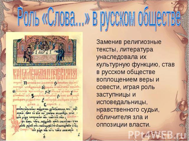 Роль «Слова…» в русском обществе Заменив религиозные тексты, литература унаследовала их культурную функцию, став в русском обществе воплощением веры и совести, играя роль заступницы и исповедальницы, нравственного судьи, обличителя зла и оппозиции власти.