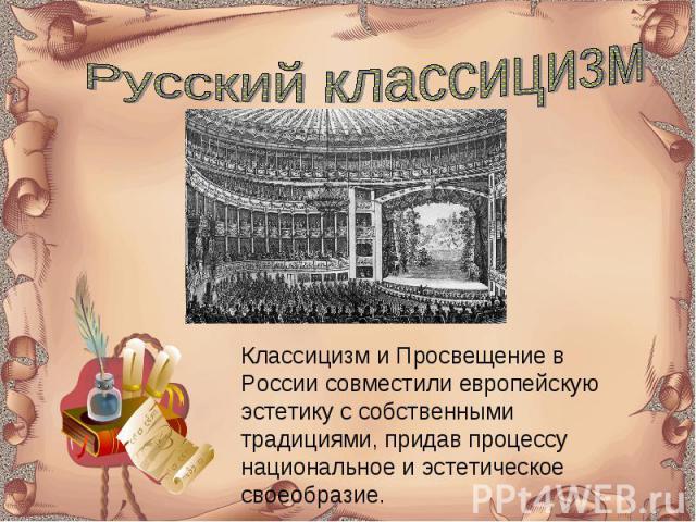 Русский классицизм Классицизм и Просвещение в России совместили европейскую эстетику с собственными традициями, придав процессу национальное и эстетическое своеобразие.