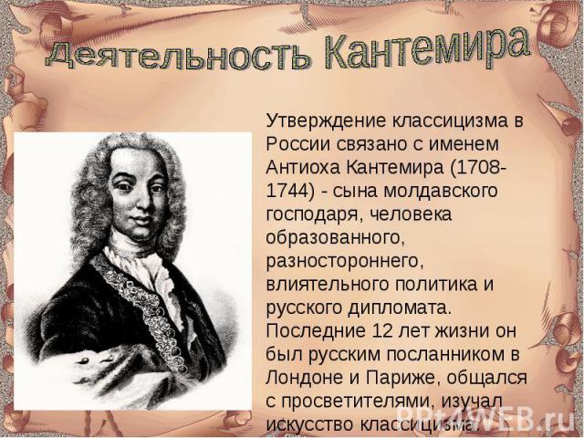 Деятельность Кантемира Утверждение классицизма в России связано с именем Антиоха Кантемира (1708-1744) - сына молдавского господаря, человека образованного, разностороннего, влиятельного политика и русского дипломата. Последние 12 лет жизни он был р…