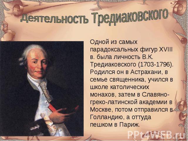Деятельность Тредиаковского Одной из самых парадоксальных фигур XVIII в. была личность В.К. Тредиаковского (1703-1796). Родился он в Астрахани, в семье священника, учился в школе католических монахов, затем в Славяно-греко-латинской академии в Москв…