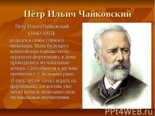 Пётр Ильич Чайковский Петр Ильич Чайковский (1840-1893) родился в семье горного