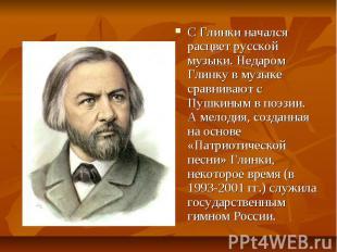С Глинки начался расцвет русской музыки. Недаром Глинку в музыке сравнивают с Пу