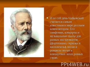 И по сей день Чайковский считается самым известным в мире русским композитором.