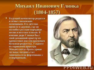 Михаил Иванович Глинка (1804-1857) Будущий композитор родился в семье смоленских