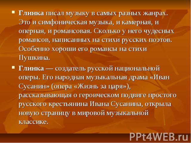 Глинка писал музыку в самых разных жанрах. Это и симфоническая музыка, и камерная, и оперная, и романсовая. Сколько у него чудесных романсов, написанных на стихи русских поэтов. Особенно хороши его романсы на стихи Пушкина. Глинка — создатель русско…