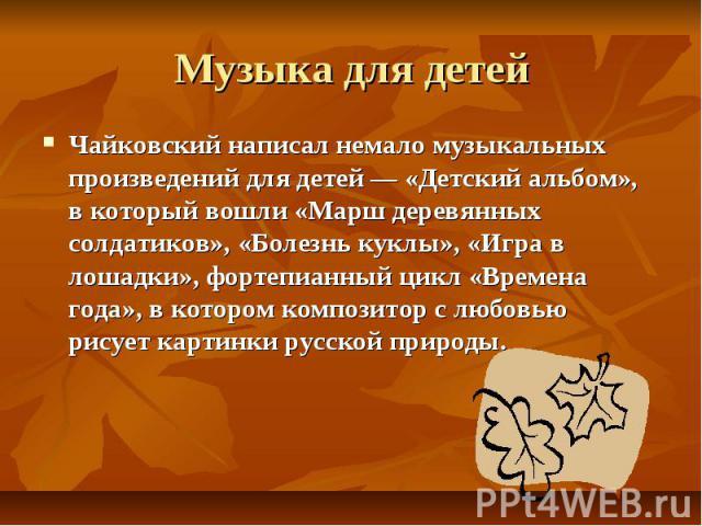 Музыка для детей Чайковский написал немало музыкальных произведений для детей — «Детский альбом», в который вошли «Марш деревянных солдатиков», «Болезнь куклы», «Игра в лошадки», фортепианный цикл «Времена года», в котором композитор с любовью рисуе…