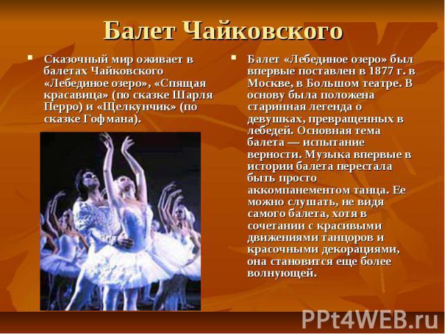 Балет Чайковского Сказочный мир оживает в балетах Чайковского «Лебединое озеро», «Спящая красавица» (по сказке Шарля Перро) и «Щелкунчик» (по сказке Гофмана). Балет «Лебединое озеро» был впервые поставлен в 1877 г. в Москве, в Большом театре. В осно…