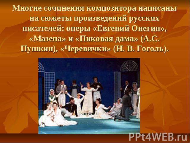 Многие сочинения композитора написаны на сюжеты произведений русских писателей: оперы «Евгений Онегин», «Мазепа» и «Пиковая дама» (А.С. Пушкин), «Черевички» (Н. В. Гоголь).