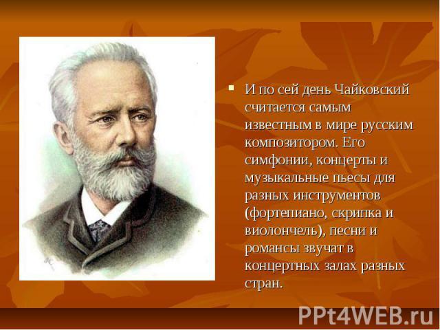 И по сей день Чайковский считается самым известным в мире русским композитором. Его симфонии, концерты и музыкальные пьесы для разных инструментов (фортепиано, скрипка и виолончель), песни и романсы звучат в концертных залах разных стран.