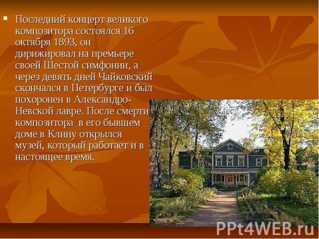 Последний концерт великого композитора состоялся 16 октября 1893, он дирижировал на премьере своей Шестой симфонии, а через девять дней Чайковский скончался в Петербурге и был похоронен в Александро-Невской лавре. После смерти композитора в его бывш…
