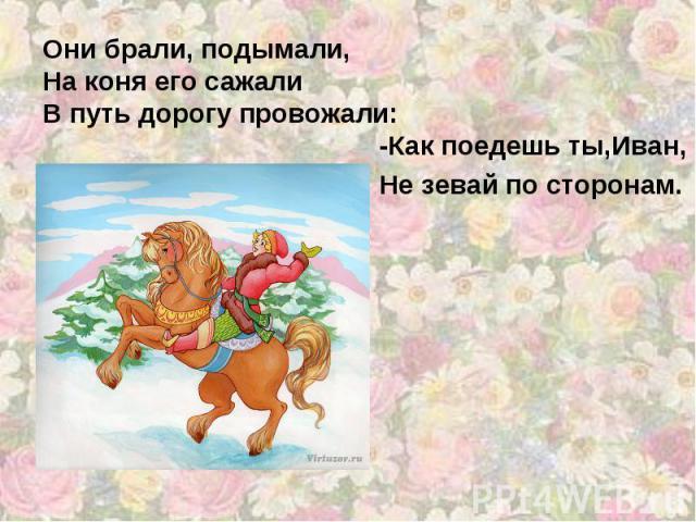 Они брали, подымали, На коня его сажали В путь дорогу провожали: -Как поедешь ты,Иван, Не зевай по сторонам.