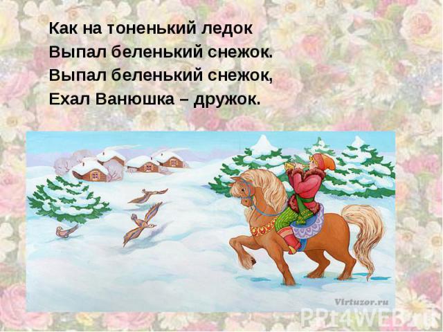 Как на тоненький ледок Выпал беленький снежок. Выпал беленький снежок, Ехал Ванюшка – дружок.