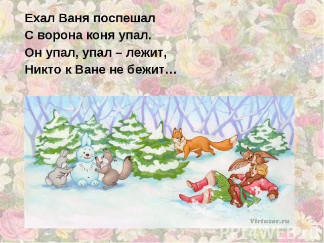 Ехал Ваня поспешал С ворона коня упал. Он упал, упал – лежит, Никто к Ване не бежит…
