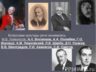 Вопросами культуры речи занимались М.В. Ломоносов, А.Х. Востоков, А.А. Потебня,