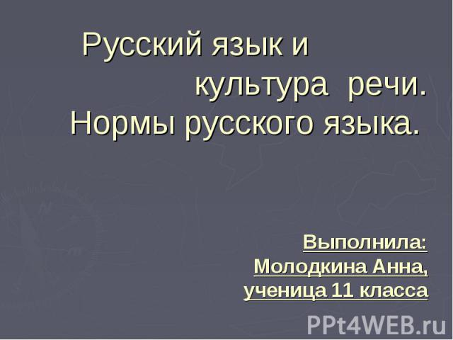 Русский язык и культура речи. Нормы русского языка. Выполнила: Молодкина Анна, ученица 11 класса