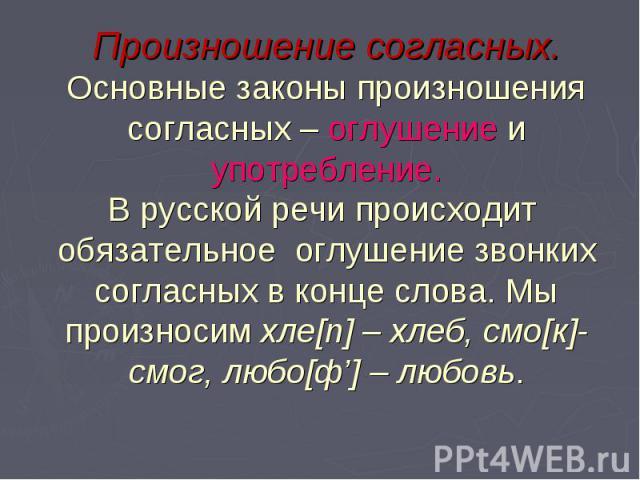 Произношение согласных. Основные законы произношения согласных – оглушение и употребление. В русской речи происходит обязательное оглушение звонких согласных в конце слова. Мы произносим хле[п] – хлеб, смо[к]- смог, любо[ф'] – любовь.