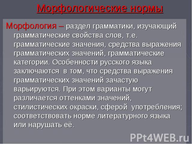 Морфологические нормы Морфология – раздел грамматики, изучающий грамматические свойства слов, т.е. грамматические значения, средства выражения грамматических значений, грамматические категории. Особенности русского языка заключаются в том, что средс…
