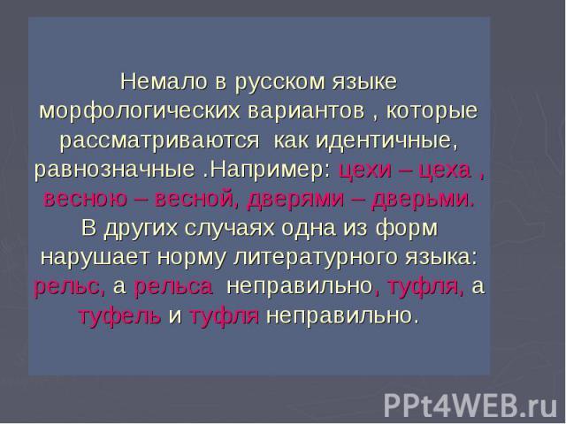 Немало в русском языке морфологических вариантов , которые рассматриваются как идентичные, равнозначные .Например: цехи – цеха , весною – весной, дверями – дверьми. В других случаях одна из форм нарушает норму литературного языка: рельс, а рельса не…