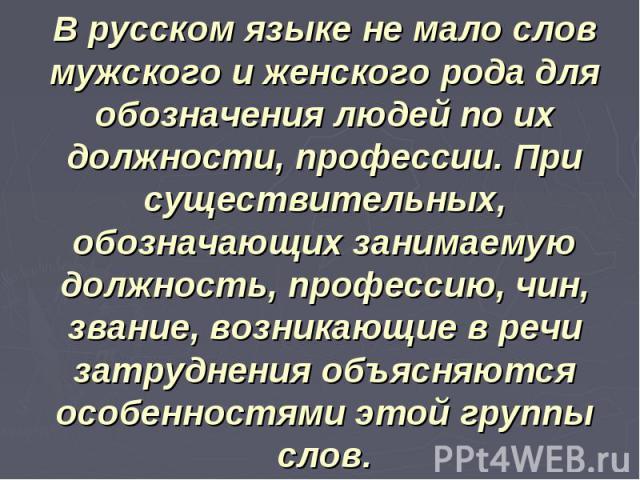 В русском языке не мало слов мужского и женского рода для обозначения людей по их должности, профессии. При существительных, обозначающих занимаемую должность, профессию, чин, звание, возникающие в речи затруднения объясняются особенностями этой гру…