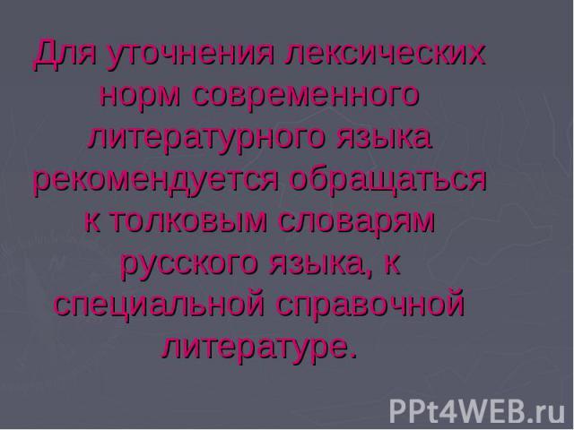 Для уточнения лексических норм современного литературного языка рекомендуется обращаться к толковым словарям русского языка, к специальной справочной литературе.