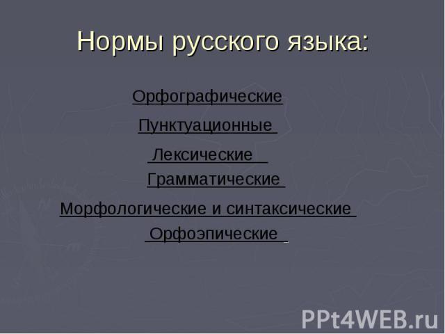Нормы русского языка: Орфографические Пунктуационные Лексические Грамматические Морфологические и синтаксические Орфоэпические