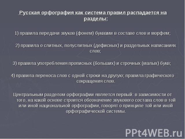 Русская орфография как система правил распадается на разделы: 1)правила передачи звуков (фонем) буквами в составе слов и морфем; 2)правила о слитных, полуслитных (дефисных) и раздельных написаниях слов; 3)правила употребления прописных (больших) …