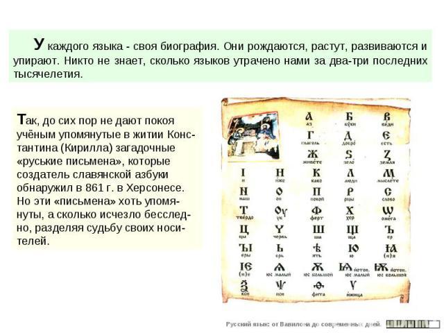 У каждого языка - своя биография. Они рождаются, растут, развиваются и упирают. Никто не знает, сколько языков утрачено нами за два-три последних тысячелетия. Так, до сих пор не дают покоя учёным упомянутые в житии Конс-тантина (Кирилла) загадочные …