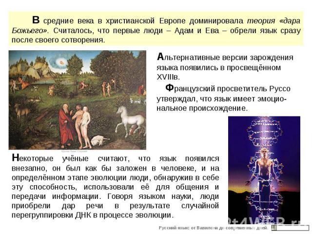 В средние века в христианской Европе доминировала теория «дара Божьего». Считалось, что первые люди – Адам и Ева – обрели язык сразу после своего сотворения. Альтернативные версии зарождения языка появились в просвещённом XVIIIв. Французский просвет…
