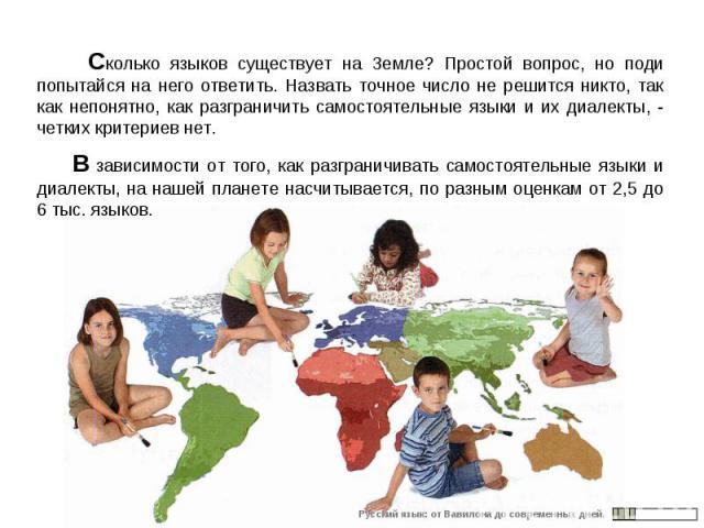 Сколько языков существует на Земле? Простой вопрос, но поди попытайся на него ответить. Назвать точное число не решится никто, так как непонятно, как разграничить самостоятельные языки и их диалекты, - четких критериев нет. В зависимости от того, ка…