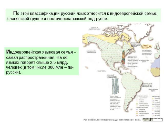 По этой классификации русский язык относится к индоевропейской семье, славянской группе и восточнославянской подгруппе. Индоевропейская языковая семья – самая распространённая. На её языках говорят свыше 2,5 млрд. человек (в том числе 300 млн – по-р…