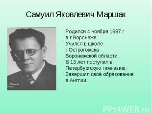 Самуил Яковлевич Маршак Родился 4 ноября 1887 г в г.Воронеже. Учился в школе г.О