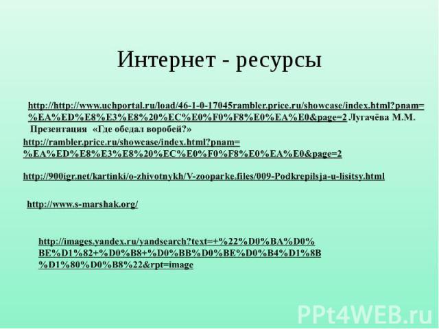 Интернет - ресурсы http://http://www.uchportal.ru/load/46-1-0-17045rambler.price.ru/showcase/index.html?pnam= %EA%ED%E8%E3%E8%20%EC%E0%F0%F8%E0%EA%E0&page=2 Лугачёва М.М. Презентация «Где обедал воробей?» http://rambler.price.ru/showcase/index.html?…