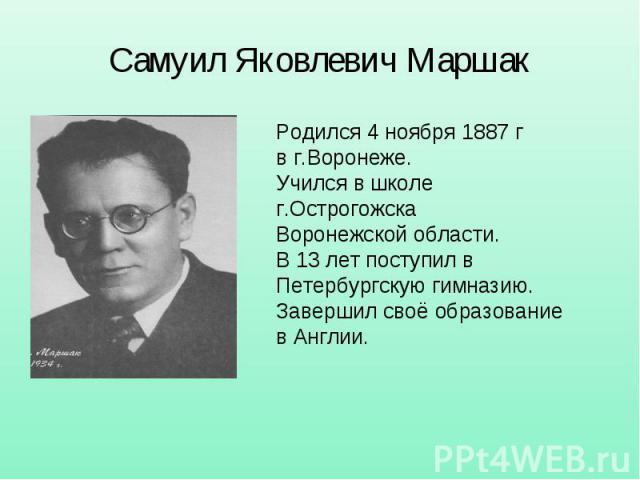 Самуил Яковлевич Маршак Родился 4 ноября 1887 г в г.Воронеже. Учился в школе г.Острогожска Воронежской области. В 13 лет поступил в Петербургскую гимназию. Завершил своё образование в Англии.