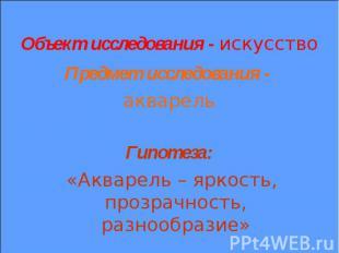 Объект исследования - искусство Предмет исследования - акварель Гипотеза: «Аквар