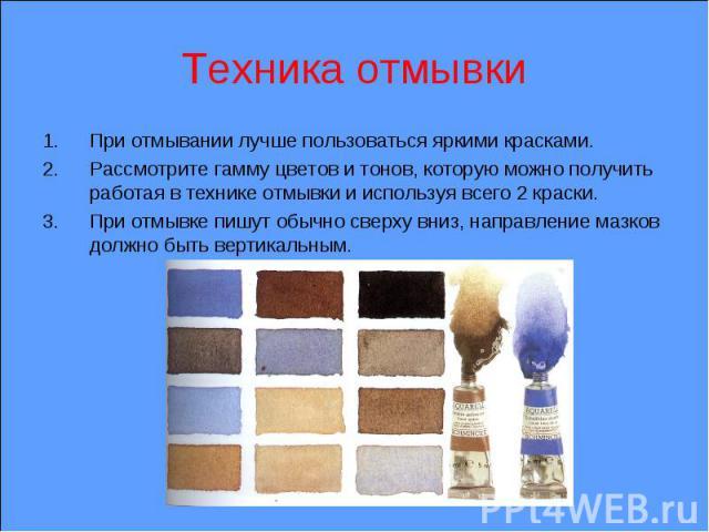 Техника отмывки При отмывании лучше пользоваться яркими красками. Рассмотрите гамму цветов и тонов, которую можно получить работая в технике отмывки и используя всего 2 краски. При отмывке пишут обычно сверху вниз, направление мазков должно быть вер…