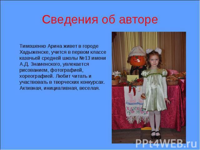 Сведения об авторе Тимошенко Арина живет в городе Хадыженске, учится в первом классе казачьей средней школы №13 имени А.Д. Знаменского, увлекается рисованием, фотографией, хореографией. Любит читать и участвовать в творческих конкурсах. Активная, ин…