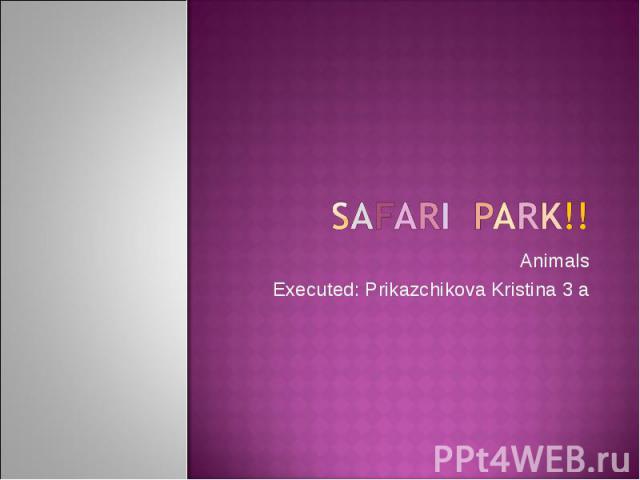 Safari park!! Animals Executed: Prikazchikova Kristina 3 a