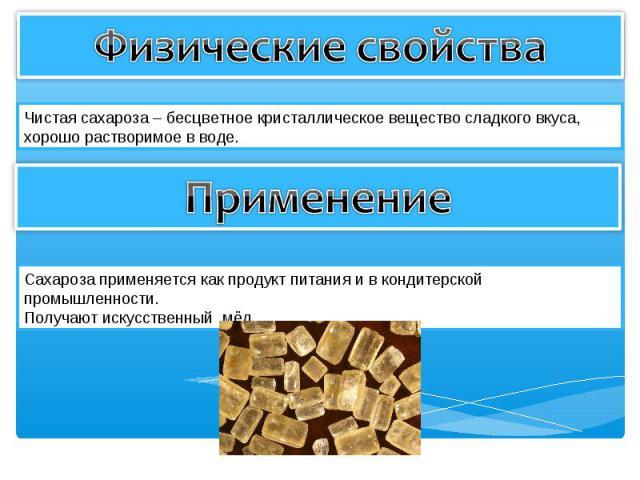 Физические свойства Чистая сахароза – бесцветное кристаллическое вещество сладкого вкуса, хорошо растворимое в воде. Применение Сахароза применяется как продукт питания и в кондитерской промышленности. Получают искусственный мёд.