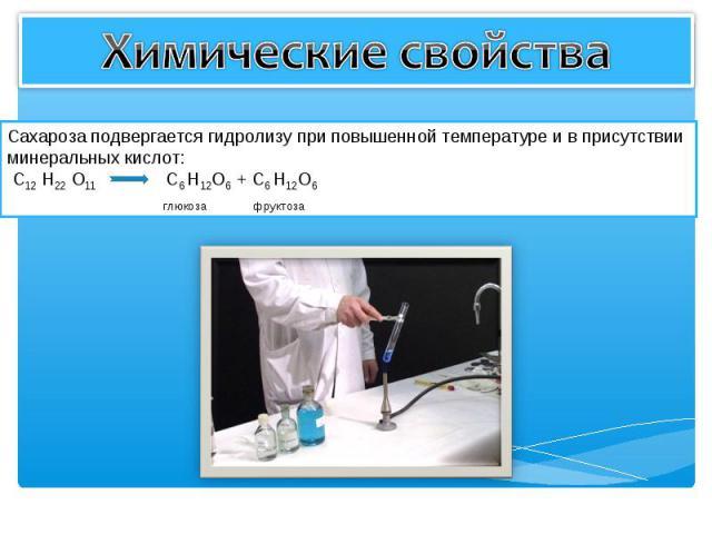 Химические свойства Сахароза подвергается гидролизу при повышенной температуре и в присутствии минеральных кислот: C12 H22 O11 С6 H12O6 + С6 H12O6 глюкоза фруктоза