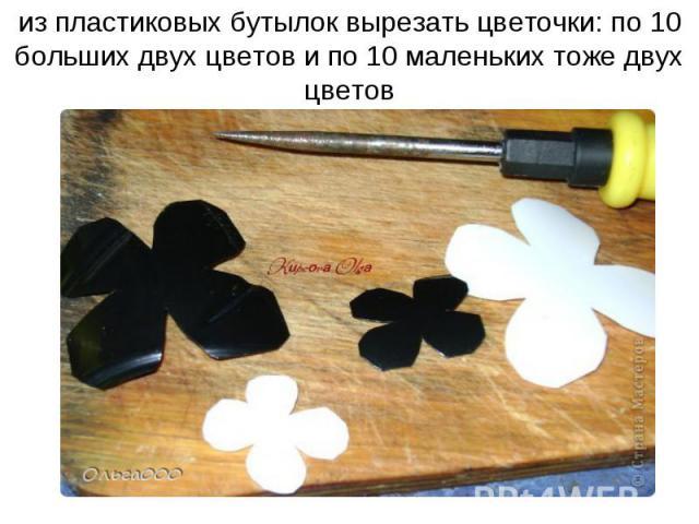 из пластиковых бутылок вырезать цветочки: по 10 больших двух цветов и по 10 маленьких тоже двух цветов