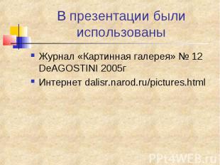 В презентации были использованы Журнал «Картинная галерея» № 12 DeAGOSTINI 2005г