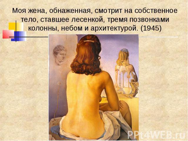Моя жена, обнаженная, смотрит на собственное тело, ставшее лесенкой, тремя позвонками колонны, небом и архитектурой. (1945)