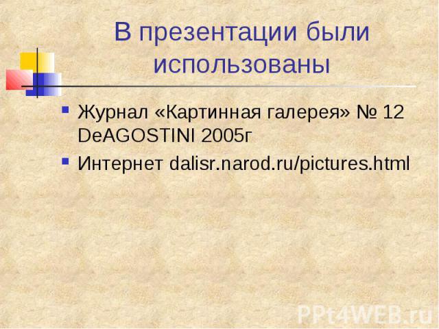 В презентации были использованы Журнал «Картинная галерея» № 12 DeAGOSTINI 2005г Интернет dalisr.narod.ru/pictures.html