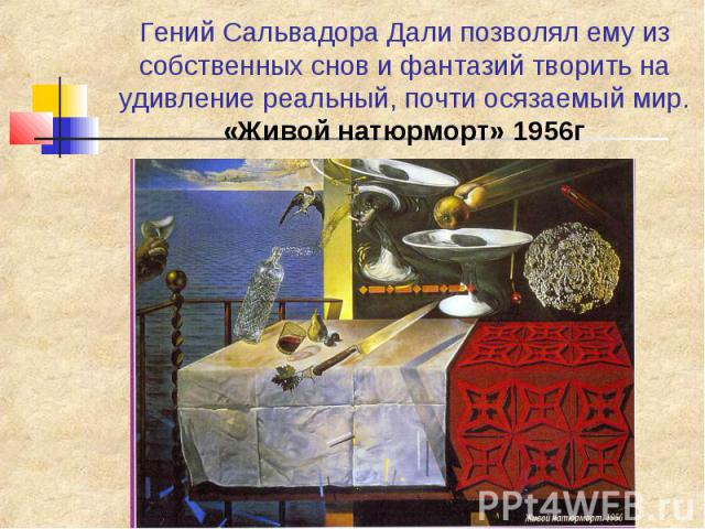 Гений Сальвадора Дали позволял ему из собственных снов и фантазий творить на удивление реальный, почти осязаемый мир. «Живой натюрморт» 1956г
