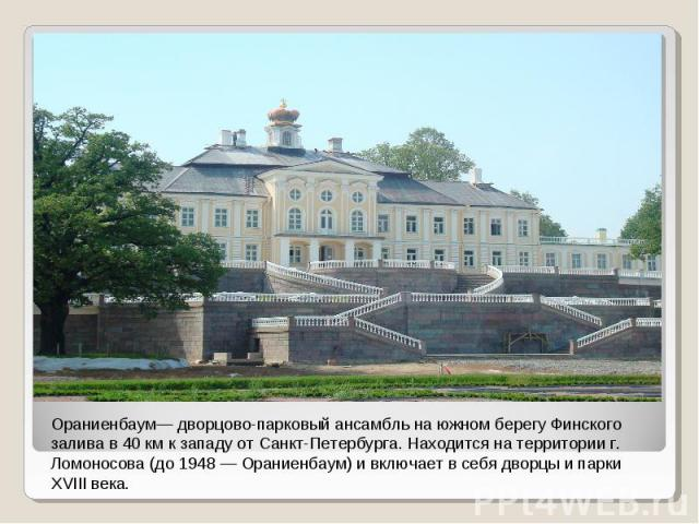 Ораниенбаум— дворцово-парковый ансамбль на южном берегу Финского залива в 40км к западу от Санкт-Петербурга. Находится на территории г. Ломоносова (до 1948— Ораниенбаум) и включает в себя дворцы и парки XVIII века.