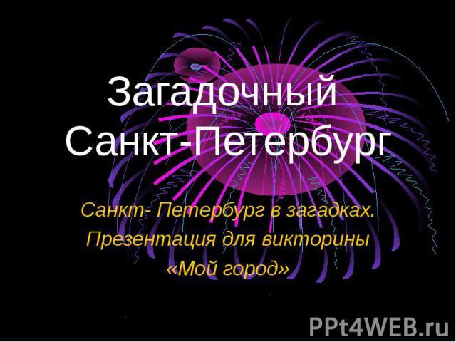 Загадочный Санкт-Петербург Санкт- Петербург в загадках. Презентация для викторины «Мой город»