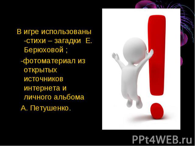 В игре использованы -стихи – загадки Е. Берюховой ; -фотоматериал из открытых источников интернета и личного альбома А. Петушенко.