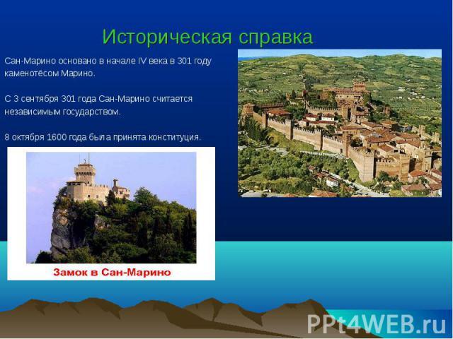 Историческая справка Сан-Марино основано в начале IV века в 301 году каменотёсом Марино. С 3 сентября 301 года Сан-Марино считается независимым государством. 8 октября 1600 года была принята конституция.