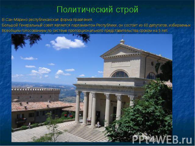 Политический строй В Сан-Марино республиканская форма правления. Большой Генеральный совет является парламентом Республики, он состоит из 60 депутатов, избираемых Всеобщим голосованием по системе пропорционального представительства сроком на 5 лет.